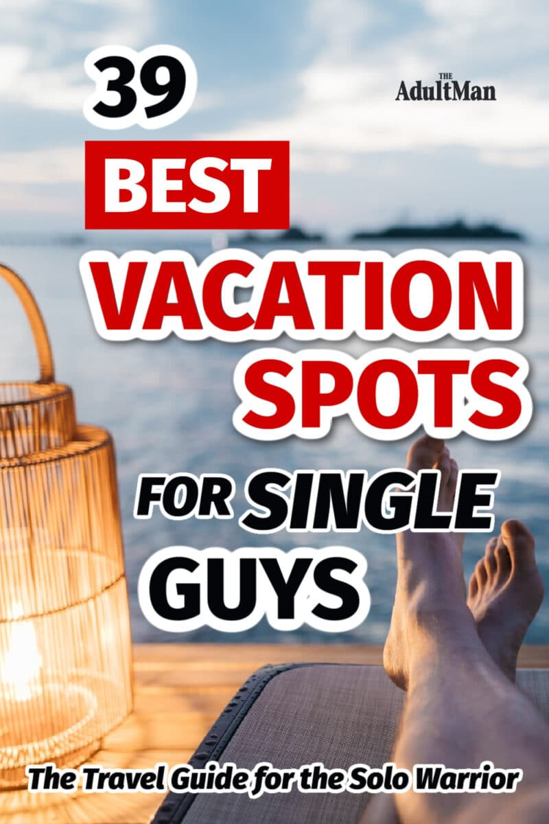 39 Best Vacation Spots for Single Guys: The Travel Guide for the Solo Warrior