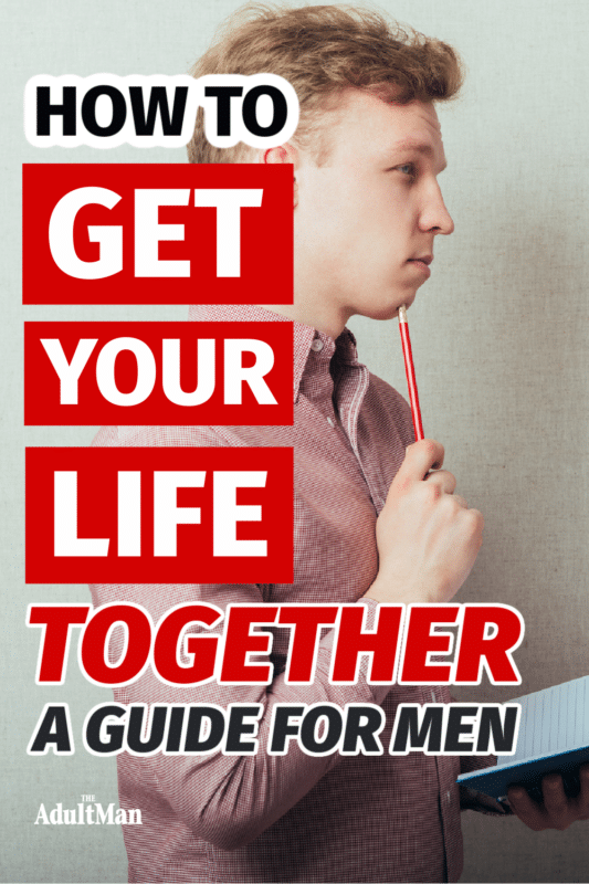 How to Get Your Life Together: 20 No BS Tips for Men