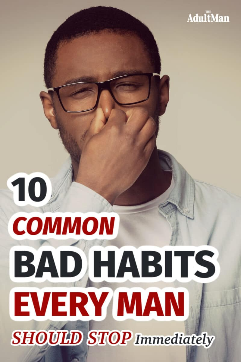 10 Common Bad Habits Every Man Should Stop Immediately