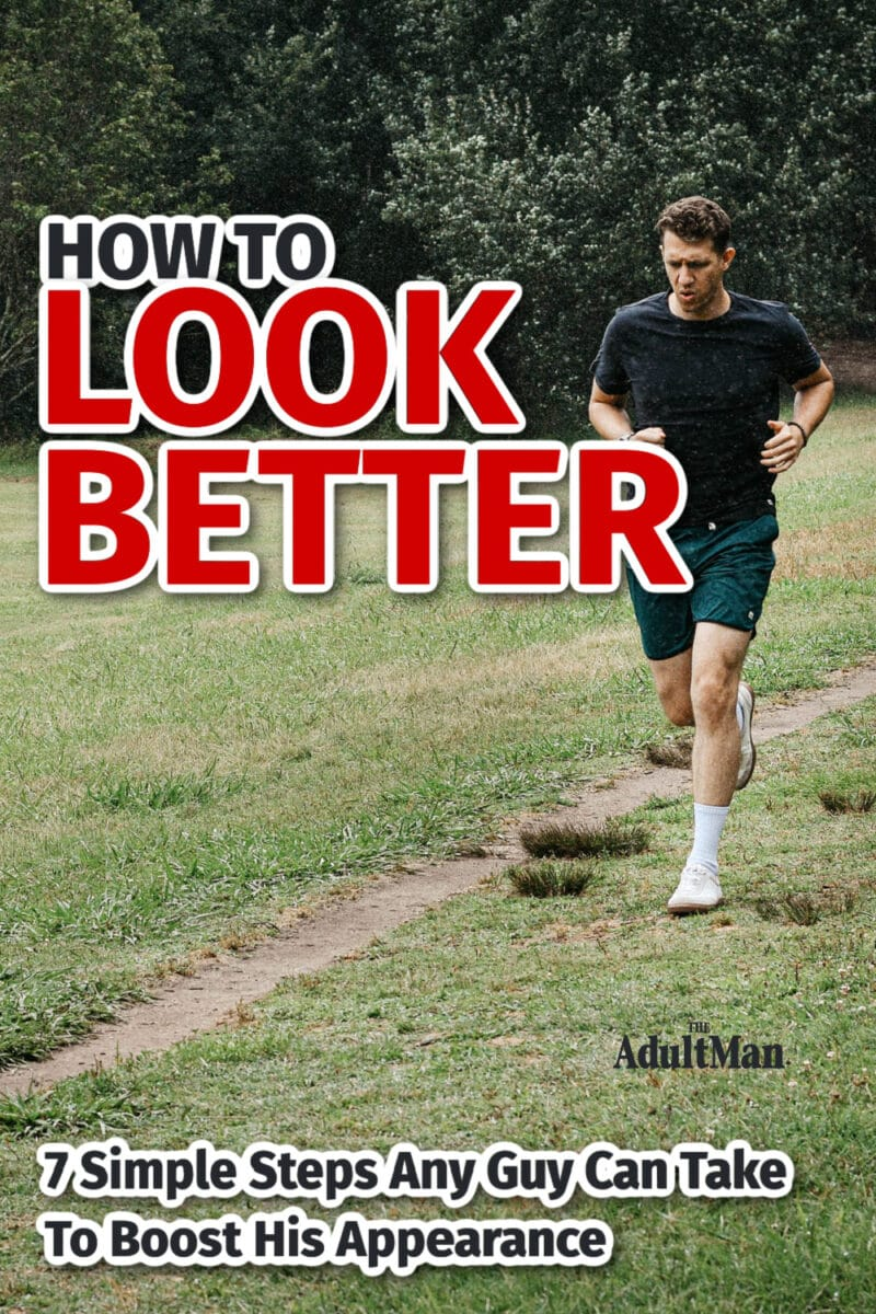 How to Look Better: 7 Simple Steps Any Guy Can Take to Boost His Appearance