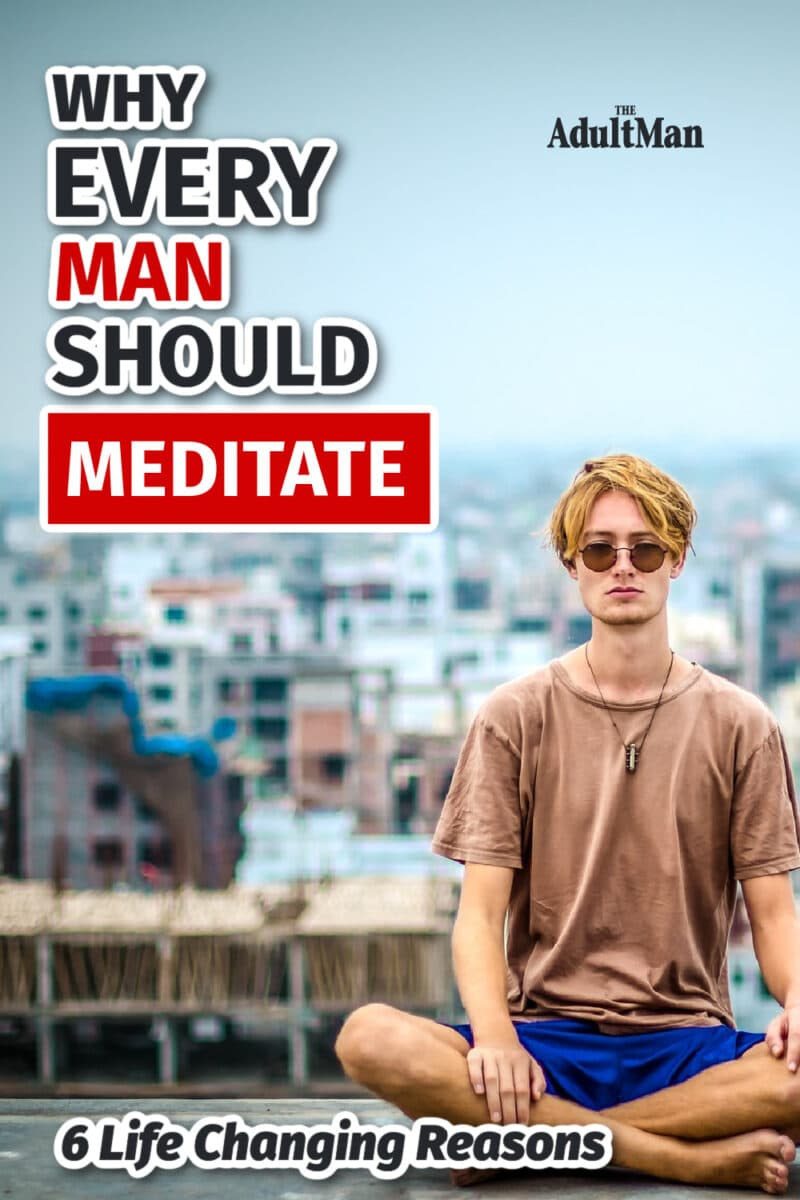 Why Every Man Should Meditate: 6 Life Changing Reasons