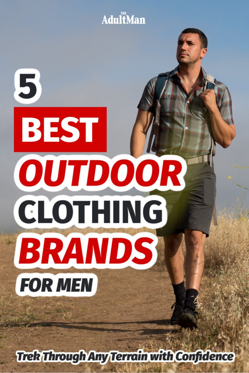 5 Best Outdoor Clothing Brands for Men: Trek Through Any Terrain with Confidence